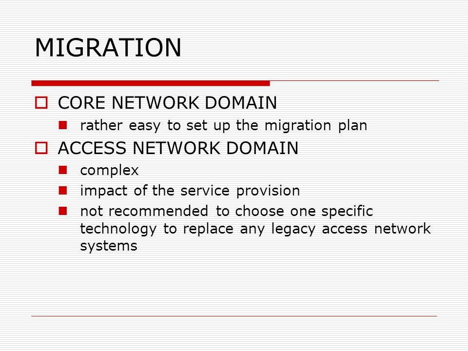 MIGRATION CORE NETWORK DOMAIN rather easy to set up the migration plan ACCESS NETWORK DOMAIN complex impact of the service provision not recommended t