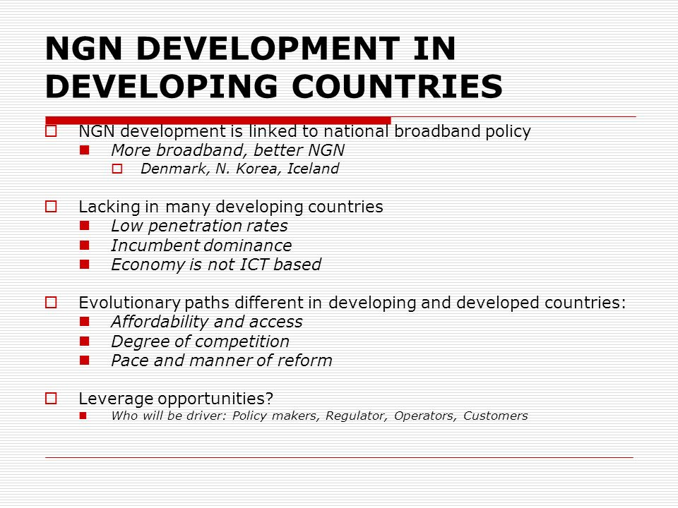 NGN DEVELOPMENT IN DEVELOPING COUNTRIES NGN development is linked to national broadband policy More broadband, better NGN Denmark, N. Korea, Iceland L