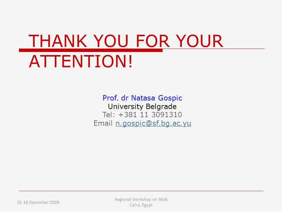 15-16 December 2009 Regional Workshop on NGN Cairo, Egypt THANK YOU FOR YOUR ATTENTION! Prof. dr Natasa Gospic University Belgrade Tel: +381 11 309131