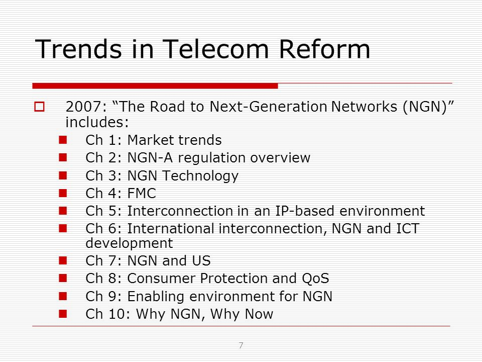 Trends in Telecom Reform 2007: The Road to Next-Generation Networks (NGN) includes: Ch 1: Market trends Ch 2: NGN-A regulation overview Ch 3: NGN Tech