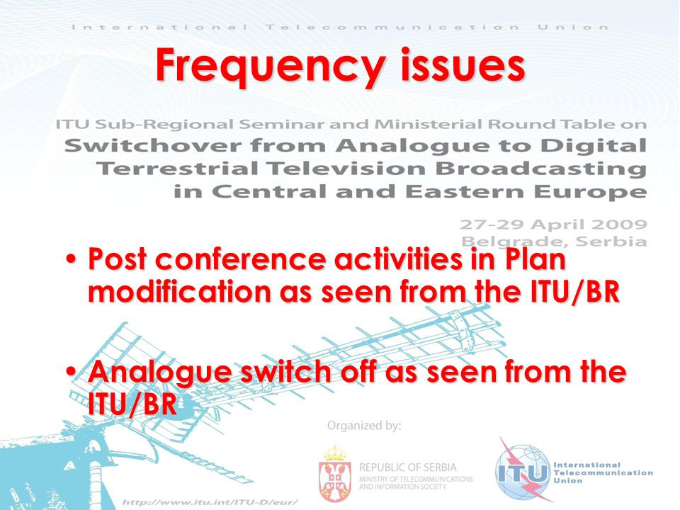 Frequency issues and Digital Dividend 2 Frequency issues Post conference activities in Plan modification as seen from the ITU/BR Post conference activities in Plan modification as seen from the ITU/BR Analogue switch off as seen from the ITU/BR Analogue switch off as seen from the ITU/BR