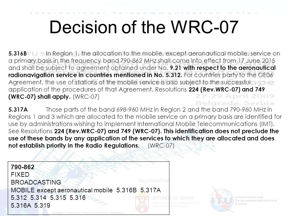 Frequency issues and Digital Dividend 7 Decision of the WRC-07 790-862 FIXED BROADCASTING MOBILE except aeronautical mobile 5.316B 5.317A 5.312 5.314 5.315 5.316 5.316A 5.319 5.316B In Region 1, the allocation to the mobile, except aeronautical mobile, service on a primary basis in the frequency band 790-862 MHz shall come into effect from 17 June 2015 and shall be subject to agreement obtained under No.