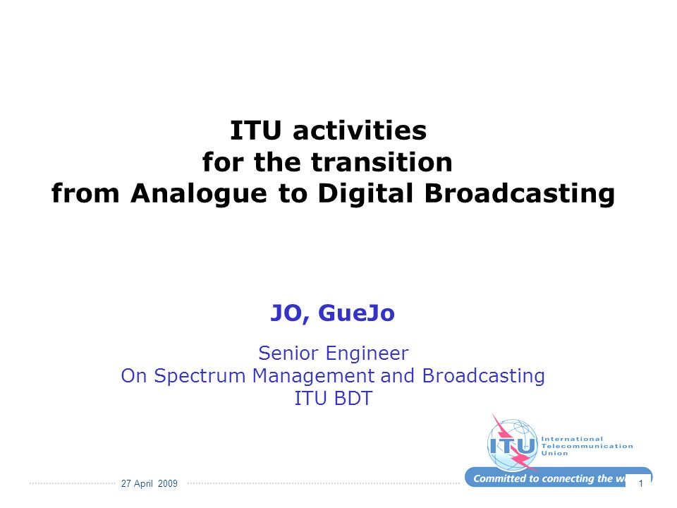 27 April 2009 1 ITU activities for the transition from Analogue to Digital Broadcasting JO, GueJo Senior Engineer On Spectrum Management and Broadcasting ITU BDT