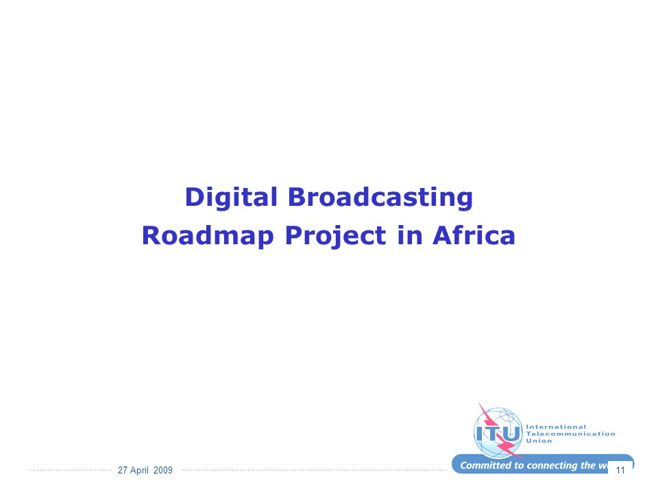 27 April 2009 11 Digital Broadcasting Roadmap Project in Africa