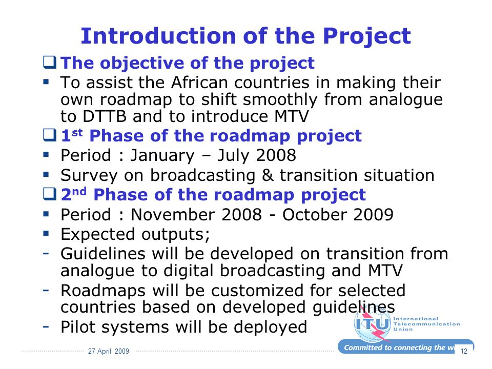 27 April 2009 12 Introduction of the Project The objective of the project To assist the African countries in making their own roadmap to shift smoothly from analogue to DTTB and to introduce MTV 1 st Phase of the roadmap project Period : January – July 2008 Survey on broadcasting & transition situation 2 nd Phase of the roadmap project Period : November 2008 - October 2009 Expected outputs; - Guidelines will be developed on transition from analogue to digital broadcasting and MTV - Roadmaps will be customized for selected countries based on developed guidelines - Pilot systems will be deployed