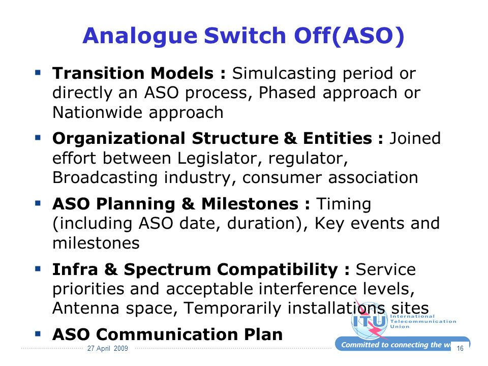 27 April 2009 16 Analogue Switch Off(ASO) Transition Models : Simulcasting period or directly an ASO process, Phased approach or Nationwide approach Organizational Structure & Entities : Joined effort between Legislator, regulator, Broadcasting industry, consumer association ASO Planning & Milestones : Timing (including ASO date, duration), Key events and milestones Infra & Spectrum Compatibility : Service priorities and acceptable interference levels, Antenna space, Temporarily installations sites ASO Communication Plan
