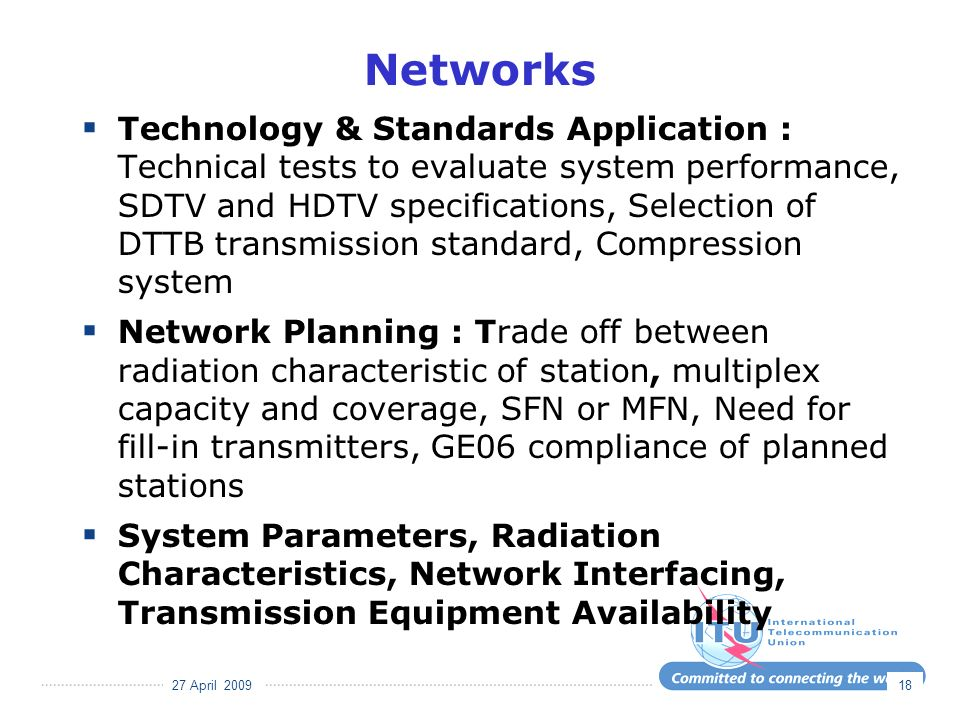 27 April 2009 18 Networks Technology & Standards Application : Technical tests to evaluate system performance, SDTV and HDTV specifications, Selection of DTTB transmission standard, Compression system Network Planning : Trade off between radiation characteristic of station, multiplex capacity and coverage, SFN or MFN, Need for fill-in transmitters, GE06 compliance of planned stations System Parameters, Radiation Characteristics, Network Interfacing, Transmission Equipment Availability