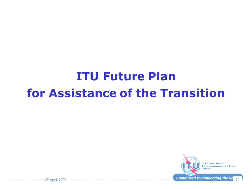 27 April 2009 20 ITU Future Plan for Assistance of the Transition