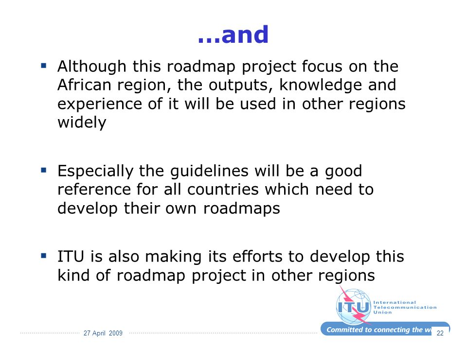 27 April 2009 22 …and Although this roadmap project focus on the African region, the outputs, knowledge and experience of it will be used in other regions widely Especially the guidelines will be a good reference for all countries which need to develop their own roadmaps ITU is also making its efforts to develop this kind of roadmap project in other regions
