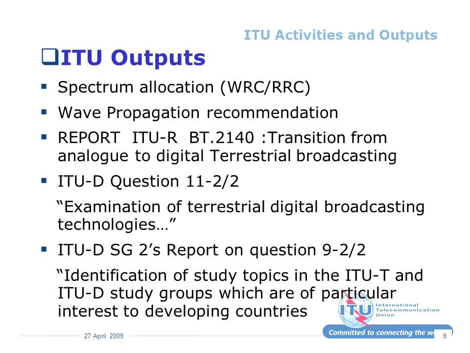 27 April 2009 9 ITU Outputs Spectrum allocation (WRC/RRC) Wave Propagation recommendation REPORT ITU-R BT.2140 :Transition from analogue to digital Terrestrial broadcasting ITU-D Question 11-2/2 Examination of terrestrial digital broadcasting technologies… ITU-D SG 2s Report on question 9-2/2 Identification of study topics in the ITU-T and ITU-D study groups which are of particular interest to developing countries ITU Activities and Outputs