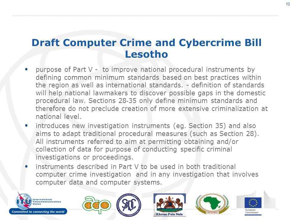 Draft Computer Crime and Cybercrime Bill Lesotho purpose of Part V - to improve national procedural instruments by defining common minimum standards based on best practices within the region as well as international standards.