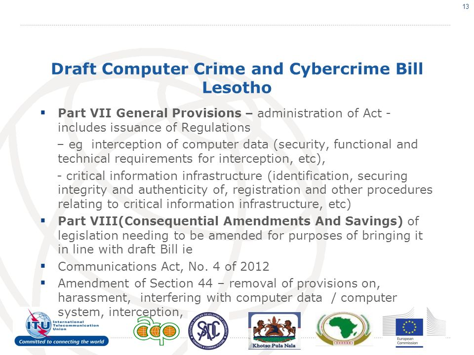Draft Computer Crime and Cybercrime Bill Lesotho Part VII General Provisions – administration of Act - includes issuance of Regulations – eg interception of computer data (security, functional and technical requirements for interception, etc), - critical information infrastructure (identification, securing integrity and authenticity of, registration and other procedures relating to critical information infrastructure, etc) Part VIII(Consequential Amendments And Savings) of legislation needing to be amended for purposes of bringing it in line with draft Bill ie Communications Act, No.