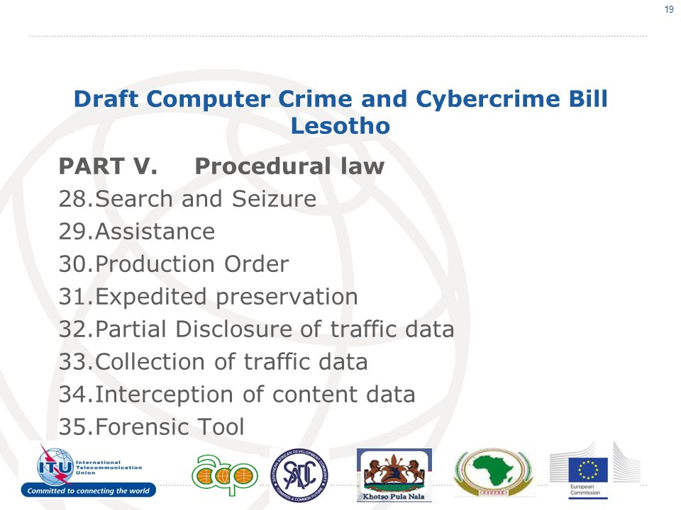 Draft Computer Crime and Cybercrime Bill Lesotho PART V.Procedural law 28.Search and Seizure 29.Assistance 30.Production Order 31.Expedited preservation 32.Partial Disclosure of traffic data 33.Collection of traffic data 34.Interception of content data 35.Forensic Tool 19
