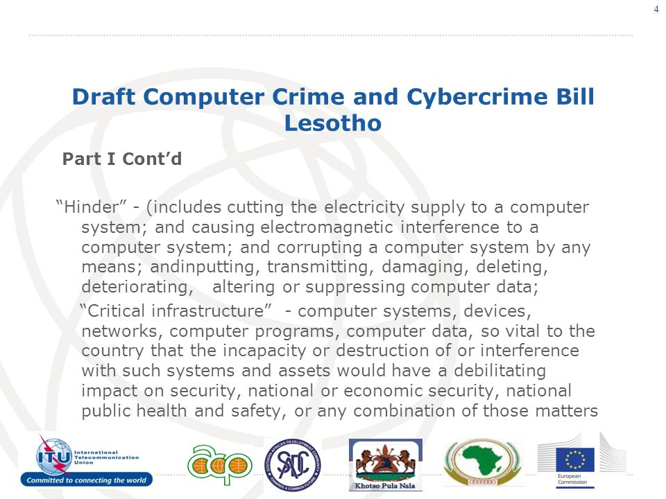 Draft Computer Crime and Cybercrime Bill Lesotho Part I Contd Hinder - (includes cutting the electricity supply to a computer system; and causing electromagnetic interference to a computer system; and corrupting a computer system by any means; andinputting, transmitting, damaging, deleting, deteriorating, altering or suppressing computer data; Critical infrastructure - computer systems, devices, networks, computer programs, computer data, so vital to the country that the incapacity or destruction of or interference with such systems and assets would have a debilitating impact on security, national or economic security, national public health and safety, or any combination of those matters 4