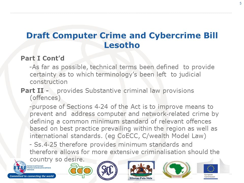 Draft Computer Crime and Cybercrime Bill Lesotho Part I Contd -As far as possible, technical terms been defined to provide certainty as to which terminologys been left to judicial construction Part II - provides Substantive criminal law provisions (offences) -purpose of Sections 4 24 of the Act is to improve means to prevent and address computer and network related crime by defining a common minimum standard of relevant offences based on best practice prevailing within the region as well as international standards.