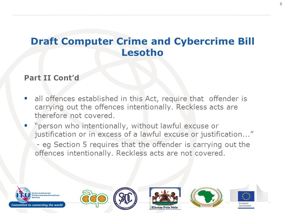 Draft Computer Crime and Cybercrime Bill Lesotho Part II Contd all offences established in this Act, require that offender is carrying out the offences intentionally.