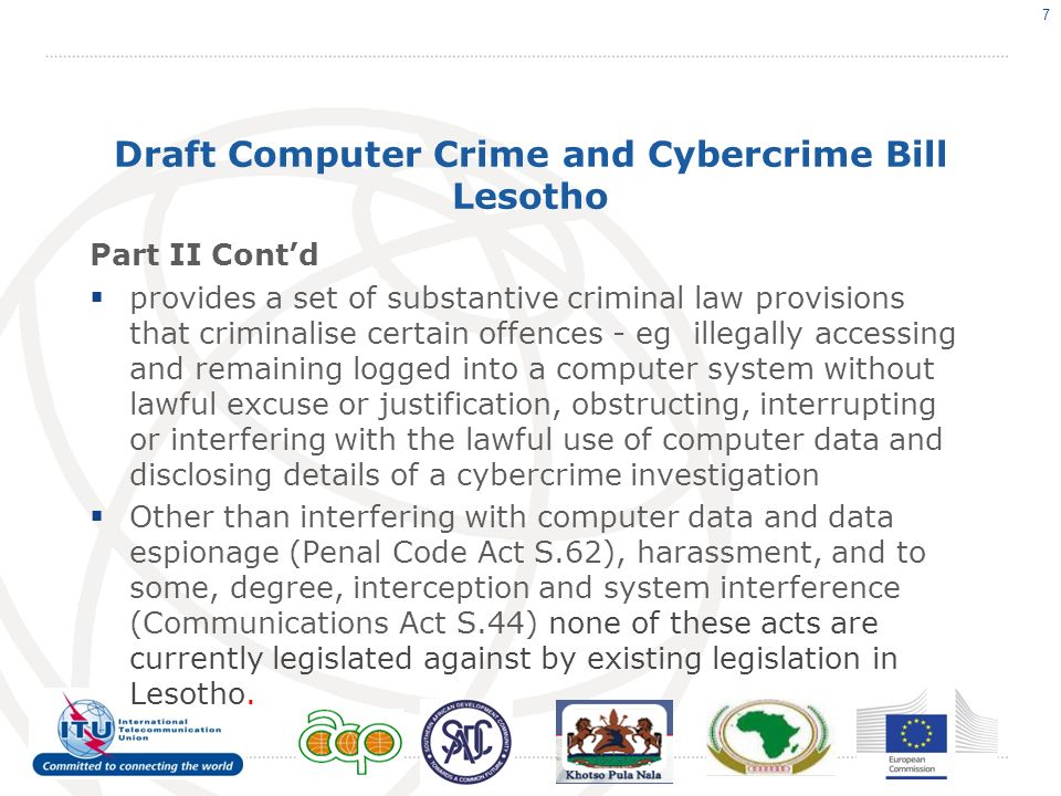 Draft Computer Crime and Cybercrime Bill Lesotho Part II Contd provides a set of substantive criminal law provisions that criminalise certain offences - eg illegally accessing and remaining logged into a computer system without lawful excuse or justification, obstructing, interrupting or interfering with the lawful use of computer data and disclosing details of a cybercrime investigation Other than interfering with computer data and data espionage (Penal Code Act S.62), harassment, and to some, degree, interception and system interference (Communications Act S.44) none of these acts are currently legislated against by existing legislation in Lesotho.