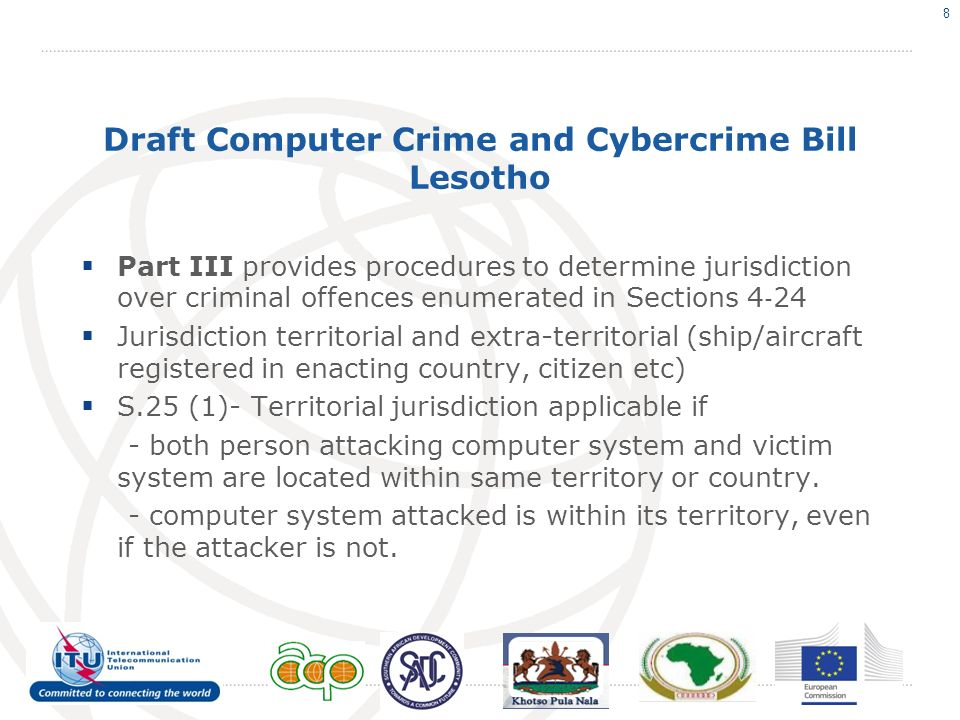 Draft Computer Crime and Cybercrime Bill Lesotho Part III provides procedures to determine jurisdiction over criminal offences enumerated in Sections 4 24 Jurisdiction territorial and extra-territorial (ship/aircraft registered in enacting country, citizen etc) S.25 (1)- Territorial jurisdiction applicable if - both person attacking computer system and victim system are located within same territory or country.