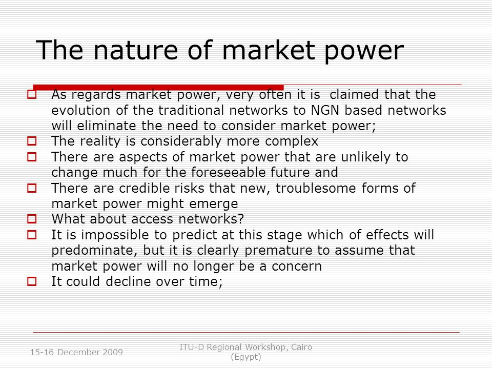 The nature of market power As regards market power, very often it is claimed that the evolution of the traditional networks to NGN based networks will eliminate the need to consider market power; The reality is considerably more complex There are aspects of market power that are unlikely to change much for the foreseeable future and There are credible risks that new, troublesome forms of market power might emerge What about access networks.