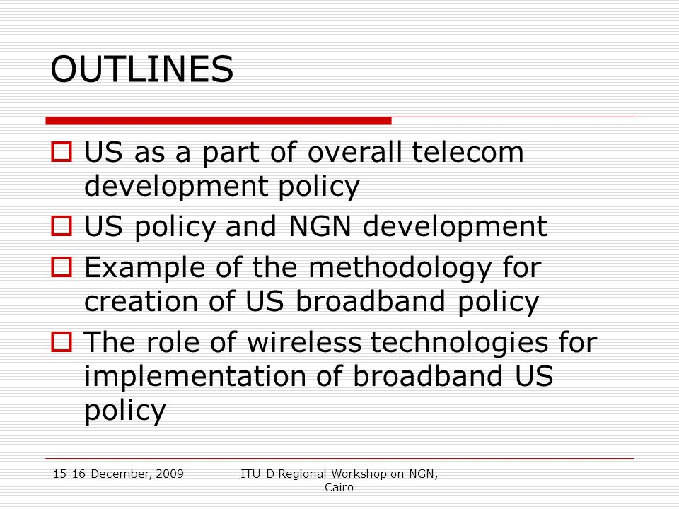 15-16 December, 2009ITU-D Regional Workshop on NGN, Cairo OUTLINES US as a part of overall telecom development policy US policy and NGN development Ex