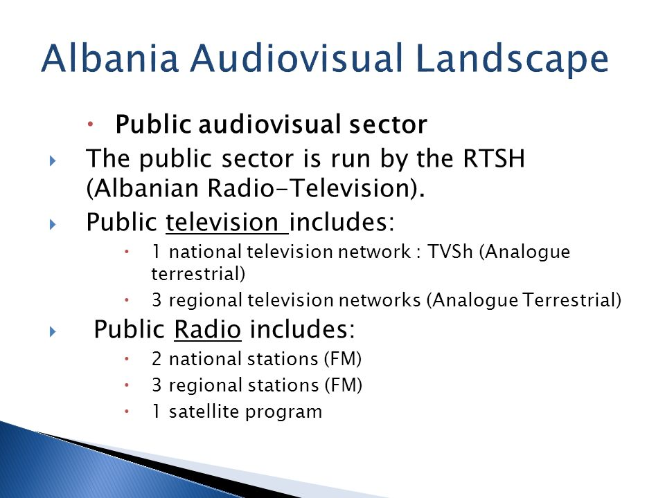 Public audiovisual sector The public sector is run by the RTSH (Albanian Radio-Television). Public television includes: 1 national television network