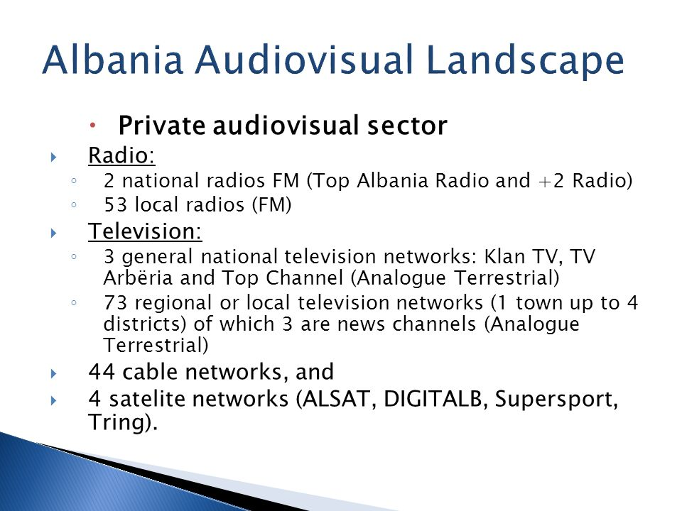 Private audiovisual sector Radio: 2 national radios FM (Top Albania Radio and +2 Radio) 53 local radios (FM) Television: 3 general national television