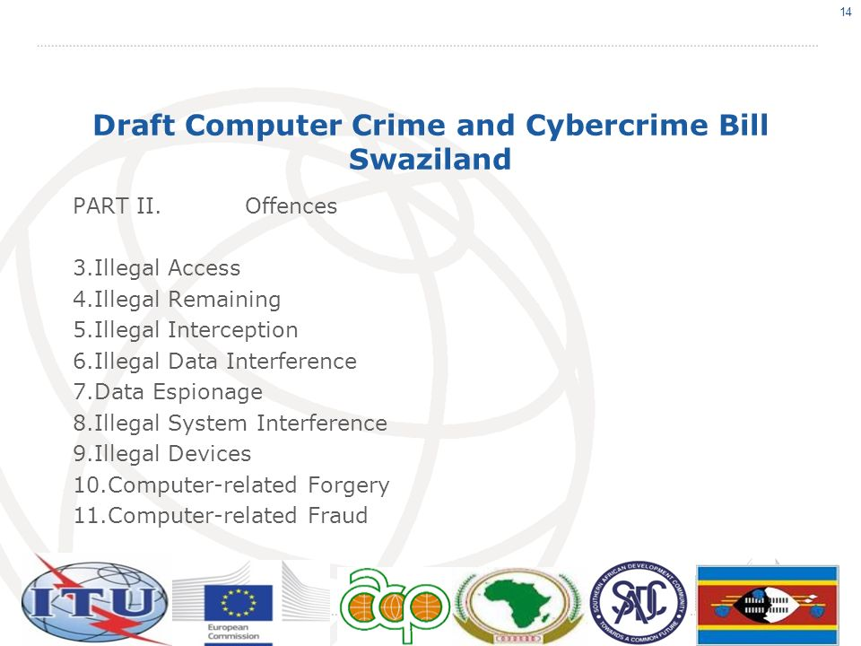 Draft Computer Crime and Cybercrime Bill Swaziland PART II.Offences 3.Illegal Access 4.Illegal Remaining 5.Illegal Interception 6.Illegal Data Interfe