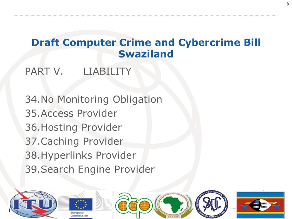 Draft Computer Crime and Cybercrime Bill Swaziland PART V.LIABILITY 34.No Monitoring Obligation 35.Access Provider 36.Hosting Provider 37.Caching Prov