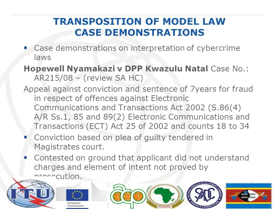 TRANSPOSITION OF MODEL LAW CASE DEMONSTRATIONS Case demonstrations on interpretation of cybercrime laws Hopewell Nyamakazi v DPP Kwazulu Natal Case No.: AR215/08 – (review SA HC) Appeal against conviction and sentence of 7years for fraud in respect of offences against Electronic Communications and Transactions Act 2002 (S.86(4) A/R Ss.1, 85 and 89(2) Electronic Communications and Transactions (ECT) Act 25 of 2002 and counts 18 to 34 Conviction based on plea of guilty tendered in Magistrates court.
