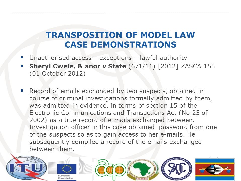 TRANSPOSITION OF MODEL LAW CASE DEMONSTRATIONS Unauthorised access – exceptions – lawful authority Sheryl Cwele, & anor v State (671/11) [2012] ZASCA