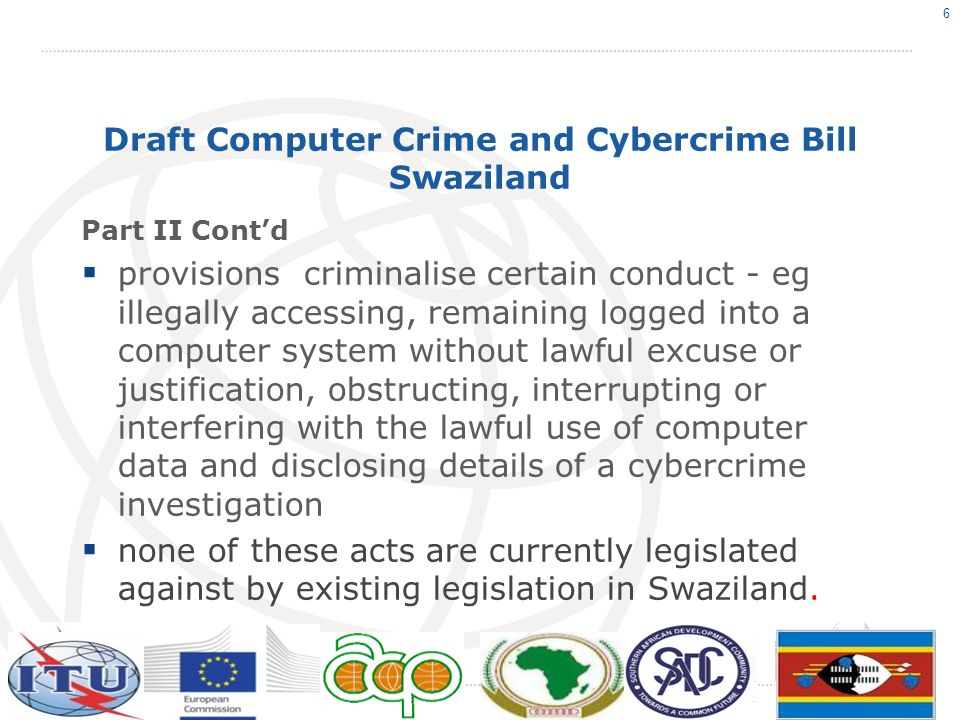 Draft Computer Crime and Cybercrime Bill Swaziland Part III provides procedures to determine jurisdiction over criminal offences enumerated in Sections 4 23 Jurisdiction – territorial/nationality (ship/aircraft registered in enacting country, citizen etc) S.24 - Territorial jurisdiction applicable if - both person attacking computer system and victim system are located within same territory or country.