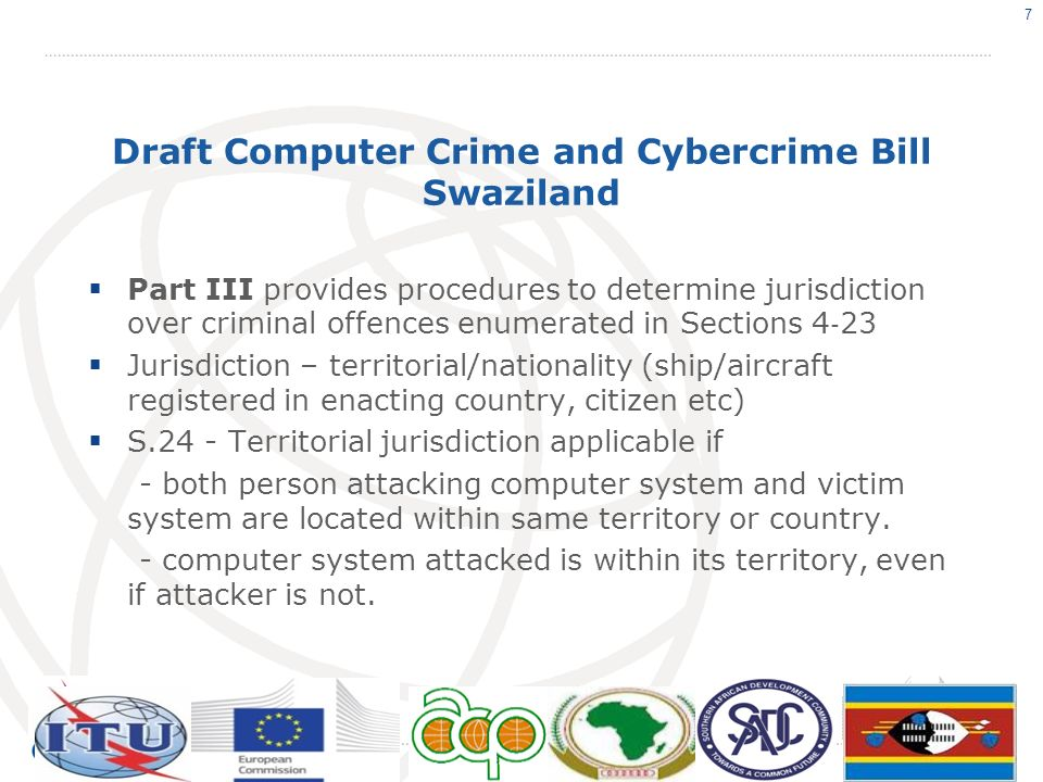 Draft Computer Crime and Cybercrime Bill Swaziland - S24(1)(d) – applies if a national commits an offence abroad, and conduct is also an offence under law of state in which it was committed Part IV.