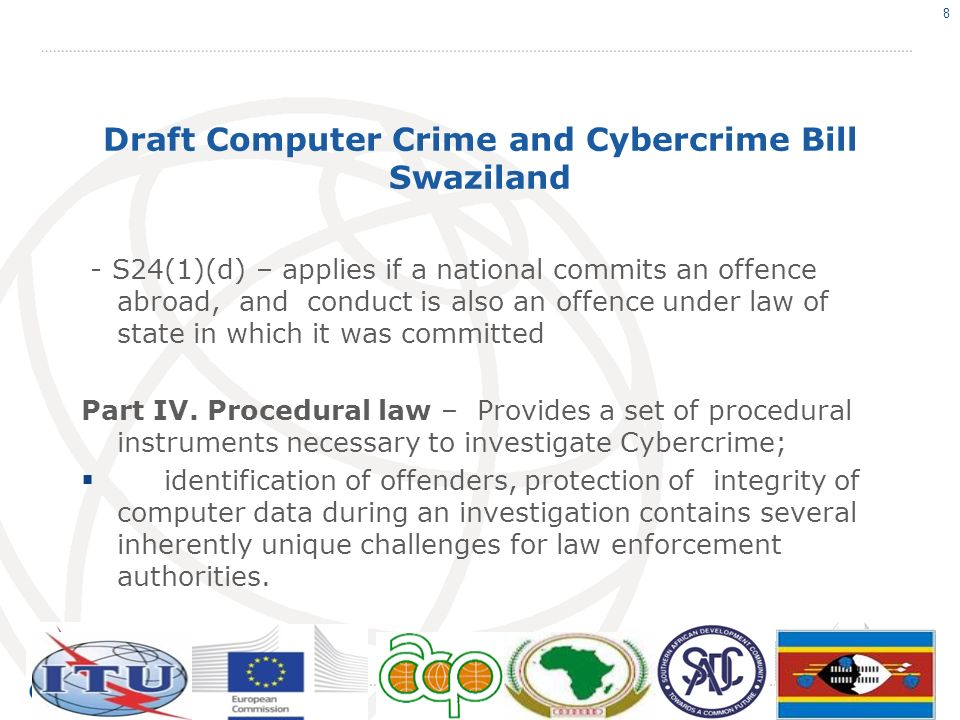 Draft Computer Crime and Cybercrime Bill Swaziland - S24(1)(d) – applies if a national commits an offence abroad, and conduct is also an offence under