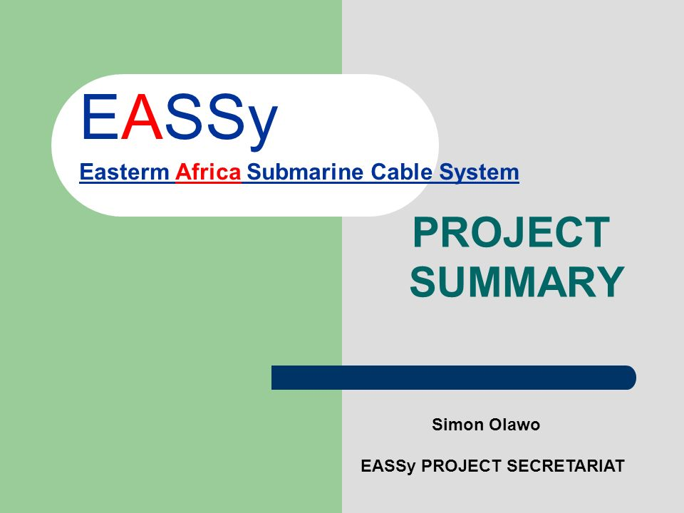 EASSy Easterm Africa Submarine Cable System PROJECT SUMMARY Simon Olawo EASSy PROJECT SECRETARIAT