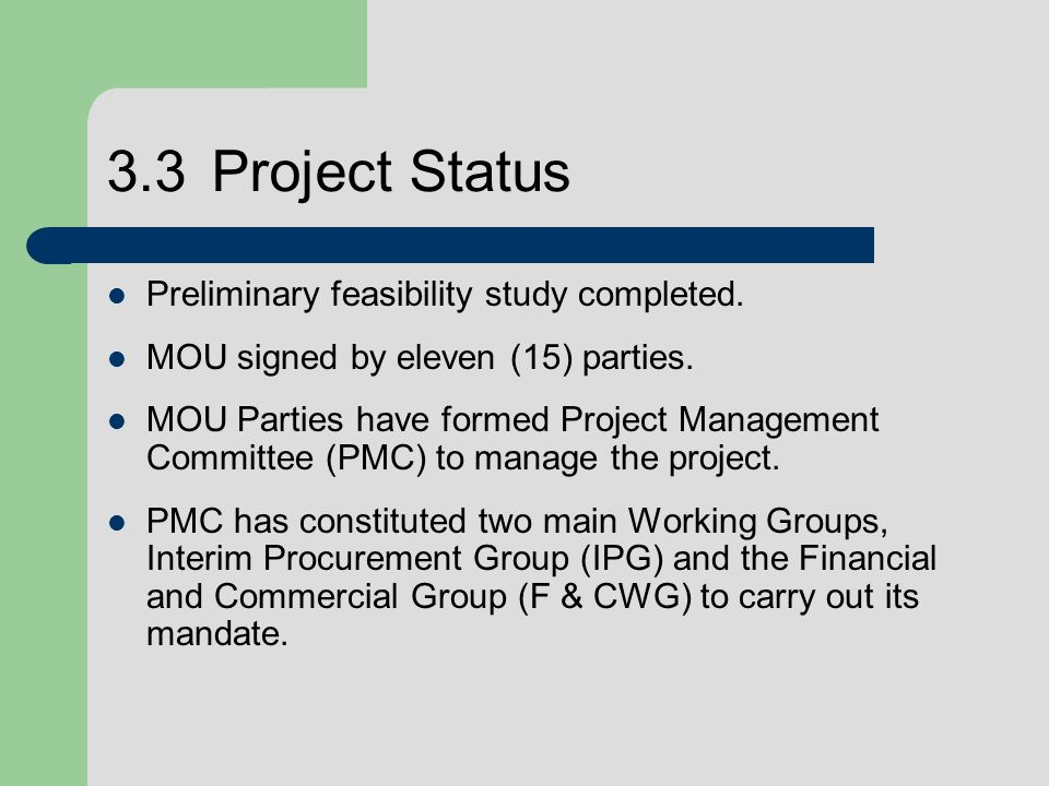 3.3Project Status Preliminary feasibility study completed. MOU signed by eleven (15) parties. MOU Parties have formed Project Management Committee (PM