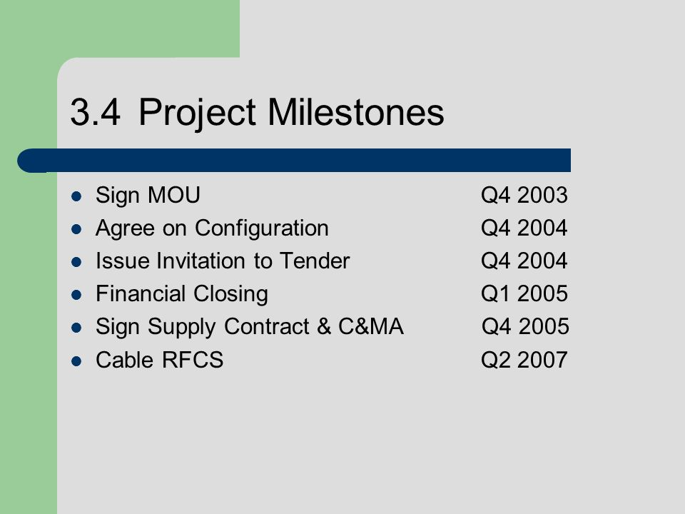 3.4Project Milestones Sign MOUQ4 2003 Agree on Configuration Q4 2004 Issue Invitation to TenderQ4 2004 Financial ClosingQ1 2005 Sign Supply Contract & C&MA Q4 2005 Cable RFCSQ2 2007