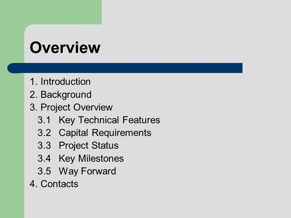 Overview 1.Introduction 2.Background 3.Project Overview 3.1Key Technical Features 3.2Capital Requirements 3.3Project Status 3.4Key Milestones 3.5Way Forward 4.Contacts