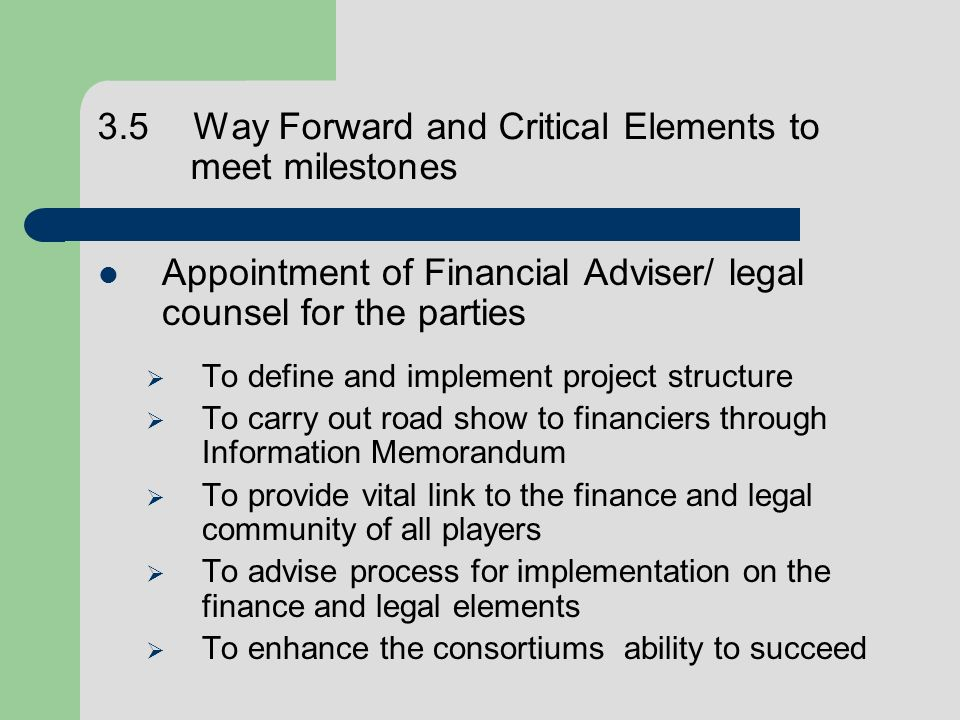 3.5Way Forward and Critical Elements to meet milestones Appointment of Financial Adviser/ legal counsel for the parties To define and implement projec