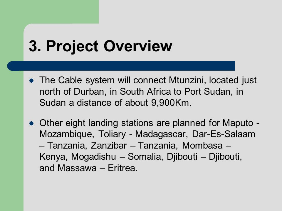 3. Project Overview The Cable system will connect Mtunzini, located just north of Durban, in South Africa to Port Sudan, in Sudan a distance of about