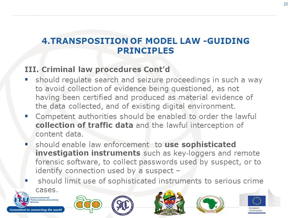4.TRANSPOSITION OF MODEL LAW -GUIDING PRINCIPLES III. Criminal law procedures Contd should regulate search and seizure proceedings in such a way to av