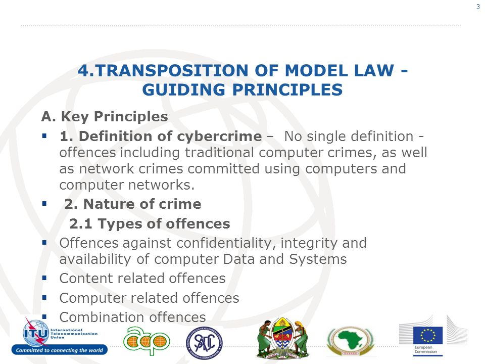 4.TRANSPOSITION OF MODEL LAW - GUIDING PRINCIPLES A. Key Principles 1. Definition of cybercrime – No single definition - offences including traditiona