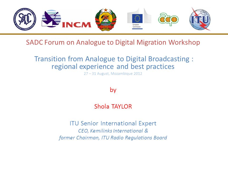 SADC Forum on Analogue to Digital Migration Workshop Transition from Analogue to Digital Broadcasting : regional experience and best practices 27 – 31