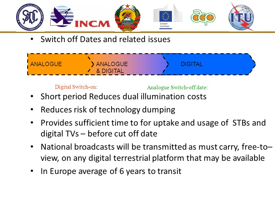 Switch off Dates and related issues Short period Reduces dual illumination costs Reduces risk of technology dumping Provides sufficient time to for up