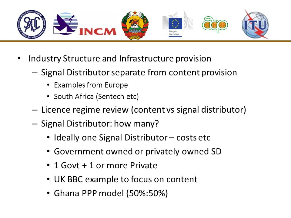 Industry Structure and Infrastructure provision – Signal Distributor separate from content provision Examples from Europe South Africa (Sentech etc) –
