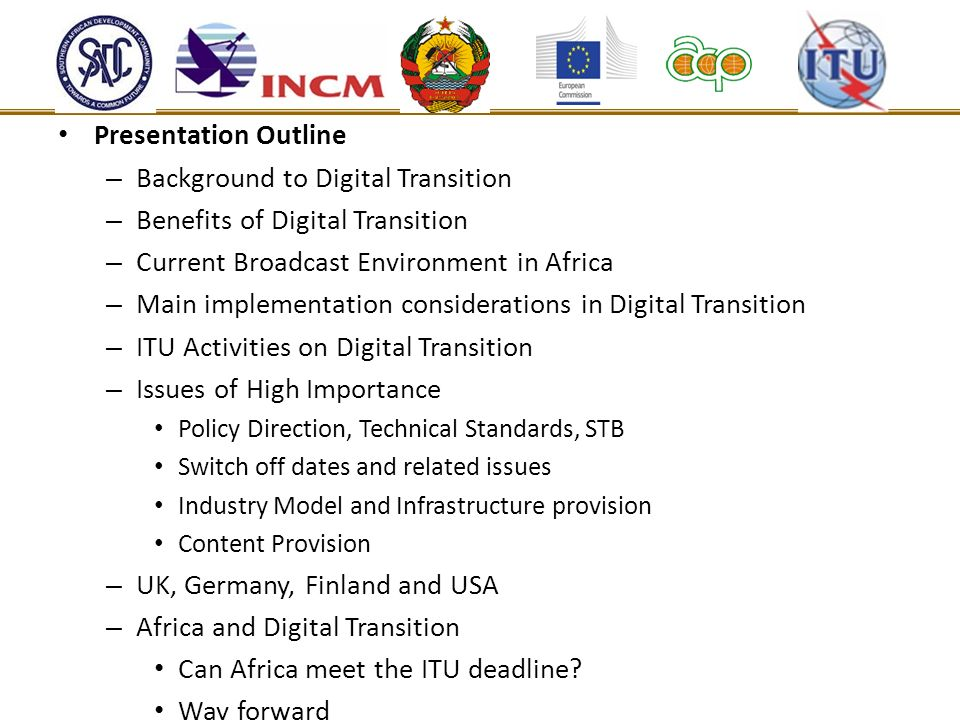 Presentation Outline – Background to Digital Transition – Benefits of Digital Transition – Current Broadcast Environment in Africa – Main implementati