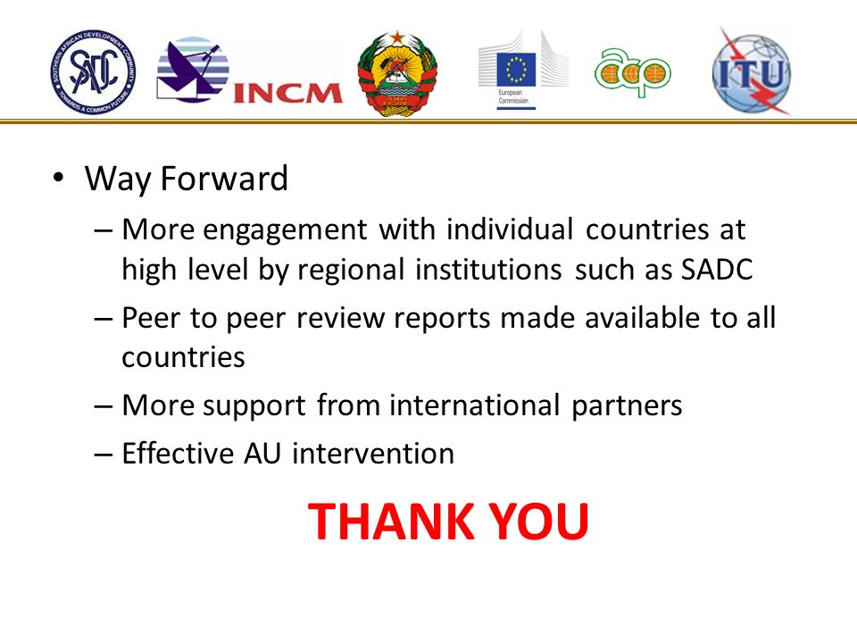 Way Forward – More engagement with individual countries at high level by regional institutions such as SADC – Peer to peer review reports made availab