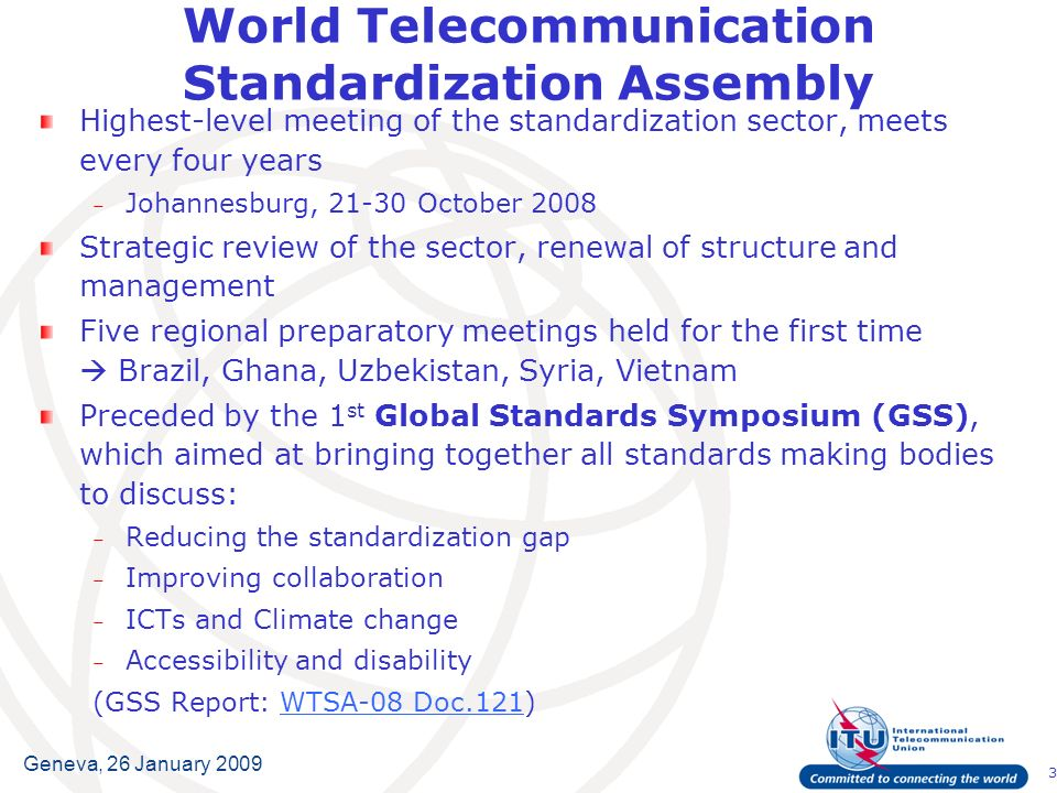 3 Geneva, 26 January 2009 World Telecommunication Standardization Assembly Highest-level meeting of the standardization sector, meets every four years