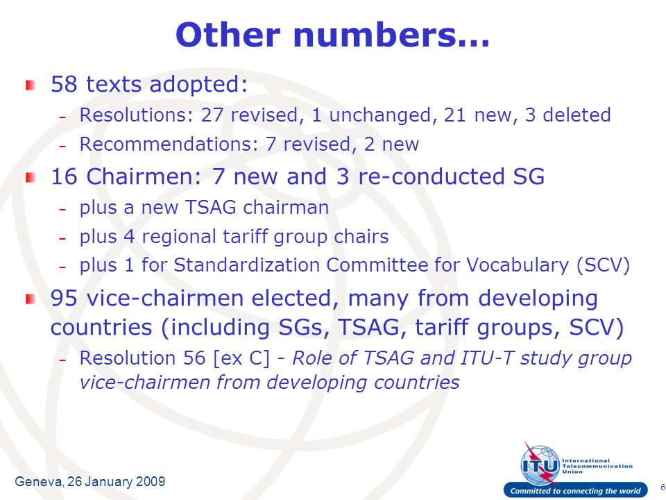 6 Geneva, 26 January 2009 Other numbers… 58 texts adopted: – Resolutions: 27 revised, 1 unchanged, 21 new, 3 deleted – Recommendations: 7 revised, 2 n