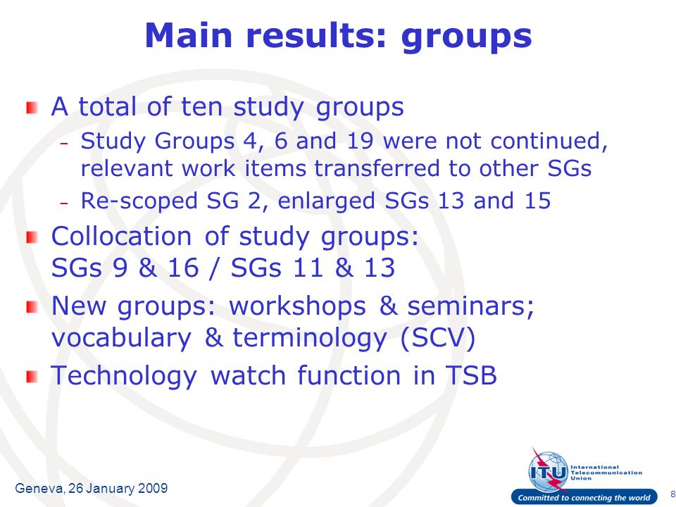 8 Geneva, 26 January 2009 Main results: groups A total of ten study groups – Study Groups 4, 6 and 19 were not continued, relevant work items transfer