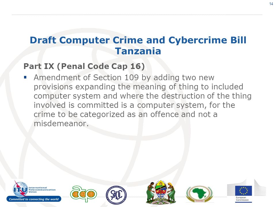 Draft Computer Crime and Cybercrime Bill Tanzania Part IX (Penal Code Cap 16) Amendment of Section 109 by adding two new provisions expanding the meaning of thing to included computer system and where the destruction of the thing involved is committed is a computer system, for the crime to be categorized as an offence and not a misdemeanor.